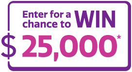 Enter for a chance to win $25,000*